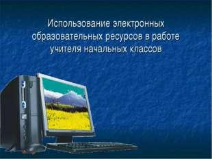 Использование электронных образовательных ресурсов в работе учителя начальных