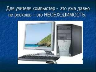 Для учителя компьютер - это уже давно не роскошь – это НЕОБХОДИМОСТЬ.