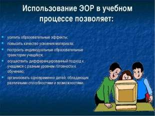 Использование ЭОР в учебном процессе позволяет: усилить образовательные эффек