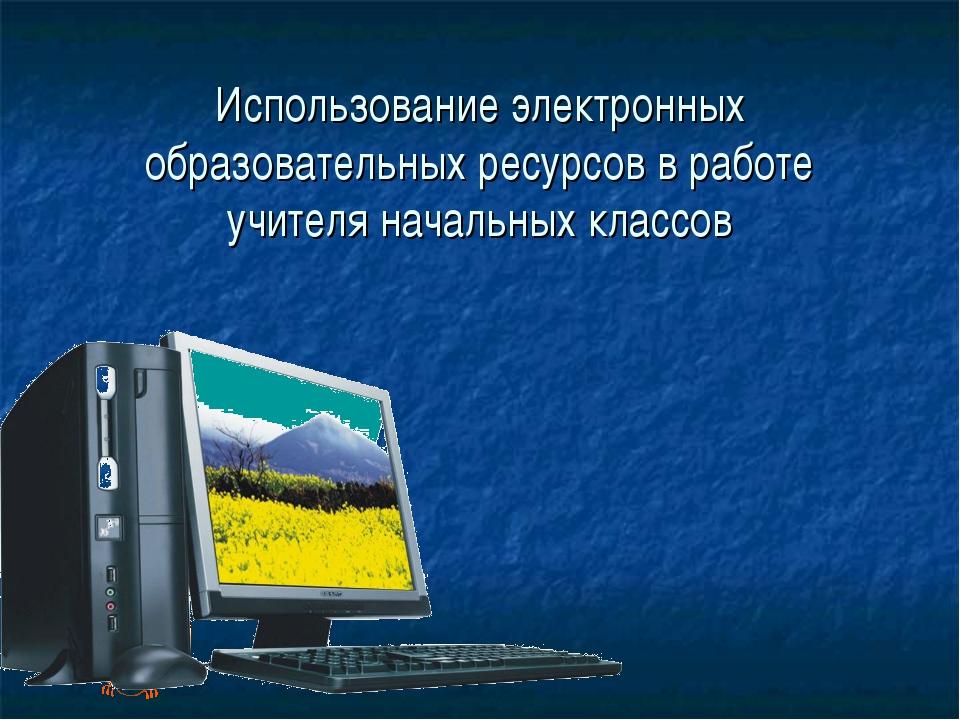 Использование электронных образовательных ресурсов в работе учителя начальных...