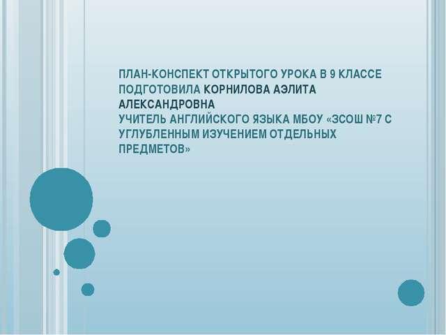 ПЛАН-КОНСПЕКТ ОТКРЫТОГО УРОКА В 9 КЛАССЕ ПОДГОТОВИЛА КОРНИЛОВА АЭЛИТА АЛЕКСАН...