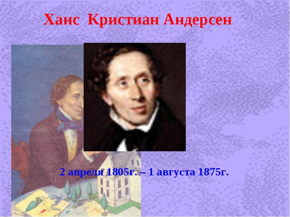 Ханс Кристиан Андерсен 2 апреля 1805г. – 1 августа 1875г.