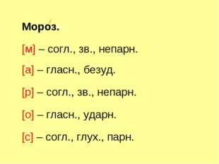 Мороз. [м] – согл., зв., непарн. [а] – гласн., безуд. [р] – согл., зв., непар