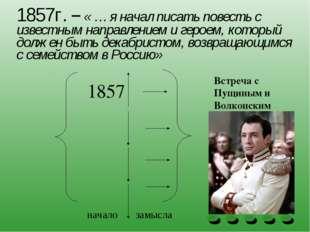 1857г. – « … я начал писать повесть с известным направлением и героем, которы