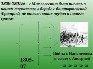 1805-1807гг – « Мне совестно было писать о нашем торжестве в борьбе с бонапар