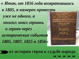 « Итак, от 1856 года возвратившись к 1805, я намерен провести уже не одного,