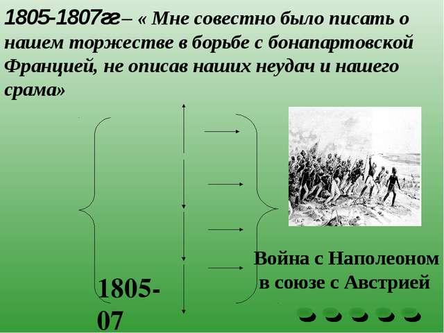 1805-1807гг – « Мне совестно было писать о нашем торжестве в борьбе с бонапар...
