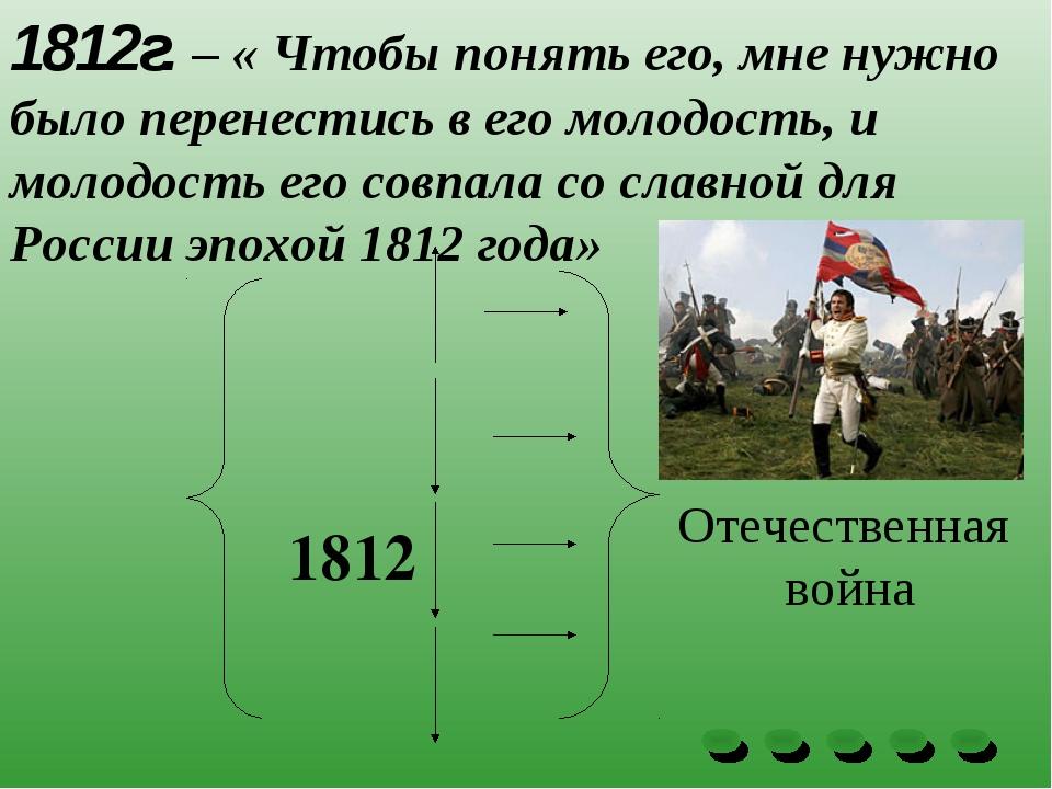 1812г. – « Чтобы понять его, мне нужно было перенестись в его молодость, и мо...