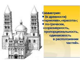 Симметрия: (в древности) «гармония»,«красота»; по-гречески, «соразмерность, п