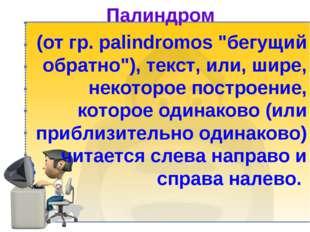 "Палиндром (от гр. palindromos ""бегущий обратно""), текст, или, шире, некоторо"