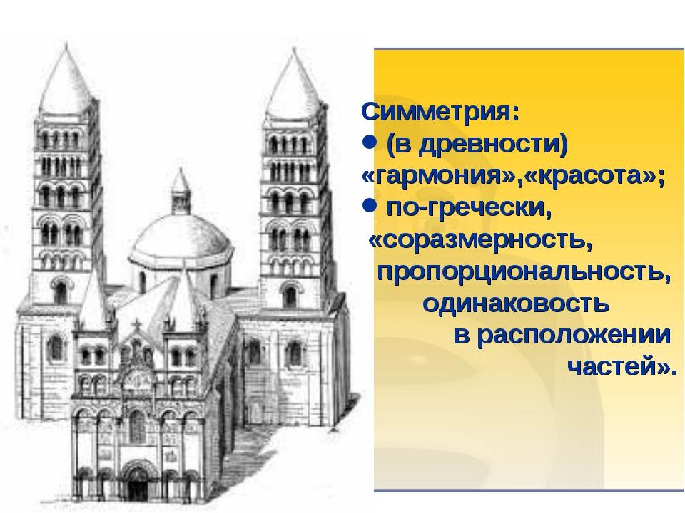 Симметрия: (в древности) «гармония»,«красота»; по-гречески, «соразмерность, п...
