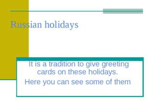 Russian holidays It is a tradition to give greeting cards on these holidays.