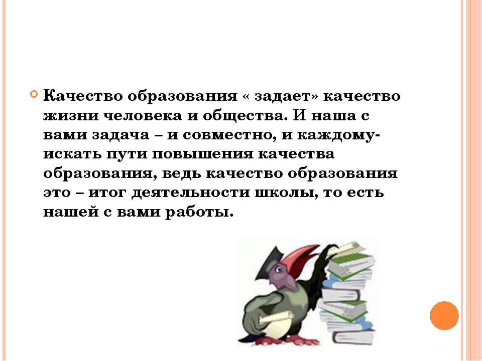 Качество образования « задает» качество жизни человека и общества. И наша с...