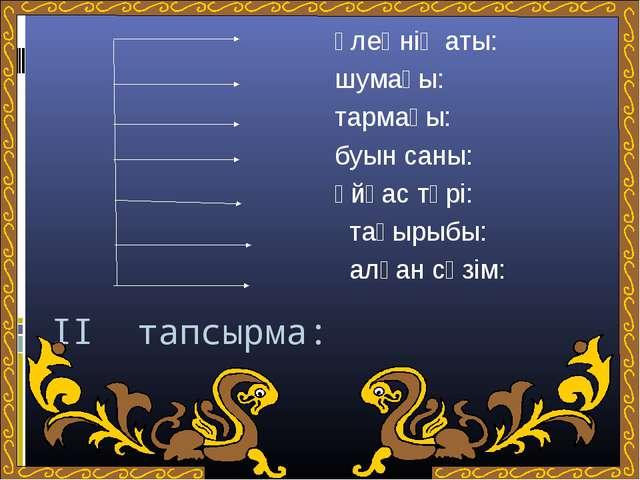II тапсырма: өлеңнің аты: шумағы: тармағы: буын саны: ұйқас түрі: тақырыбы: а...