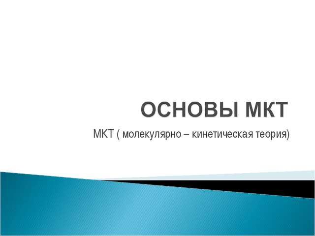 МКТ ( молекулярно – кинетическая теория)