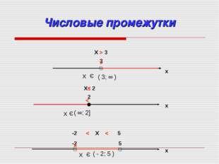 Числовые промежутки x 3 X > 3 > x 2 X≤ 2 < x -2 < X < 5 -2 5 x Х Э ( 3; ∞ ) Х