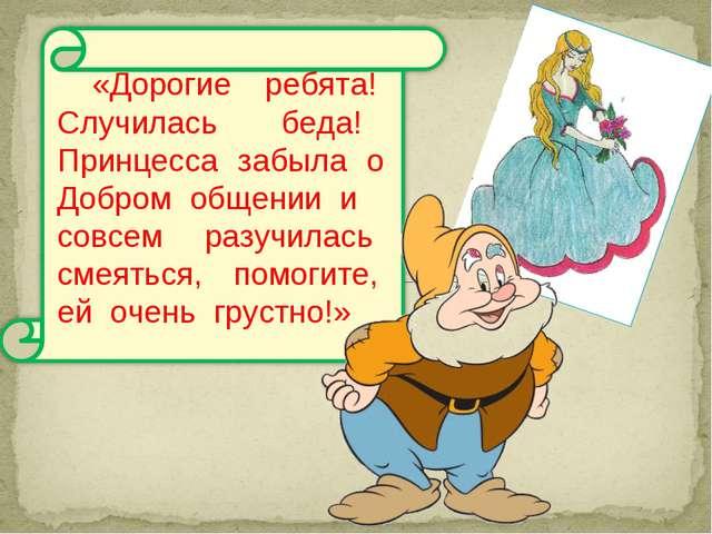 «Дорогие ребята! Случилась беда! Принцесса забыла о Добром общении и совсем р...