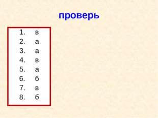 проверь 1. в 2. а 3. а 4. в 5. а 6. б 7. в 8. б
