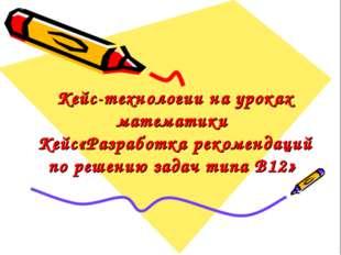 Кейс-технологии на уроках математики Кейс«Разработка рекомендаций по решению