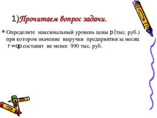 1)Прочитаем вопрос задачи. Определите максимальный уровень цены p (тыс. руб.