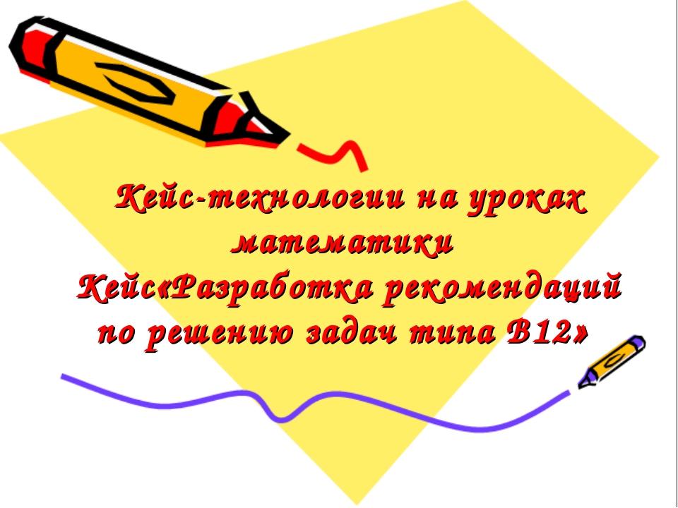 Кейс-технологии на уроках математики Кейс«Разработка рекомендаций по решению...