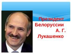 Президент Белоруссии А. Г. Лукашенко