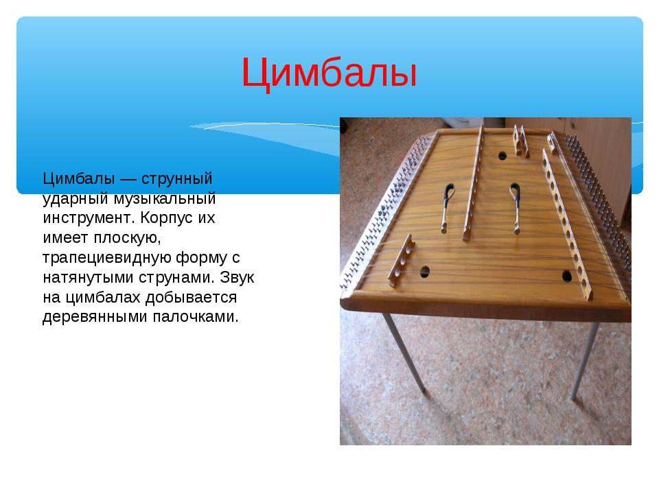 Цимбалы Цимбалы — струнный ударный музыкальный инструмент. Корпус их имеет пл...