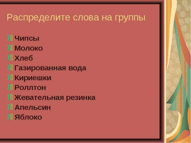 Распределите слова на группы Чипсы Молоко Хлеб Газированная вода Кириешки Рол...