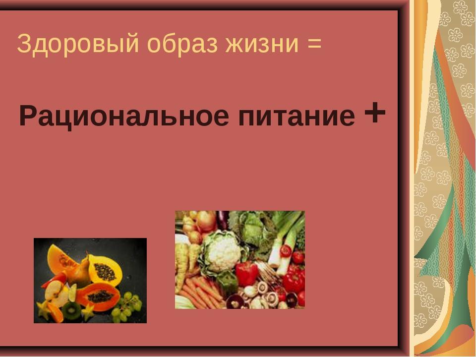 Здоровый образ жизни = Рациональное питание +