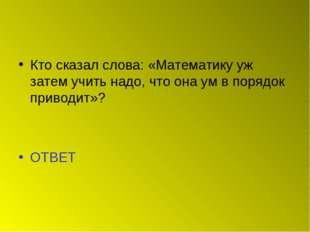 Кто сказал слова: «Математику уж затем учить надо, что она ум в порядок приво