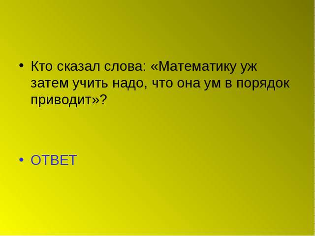 Кто сказал слова: «Математику уж затем учить надо, что она ум в порядок приво...