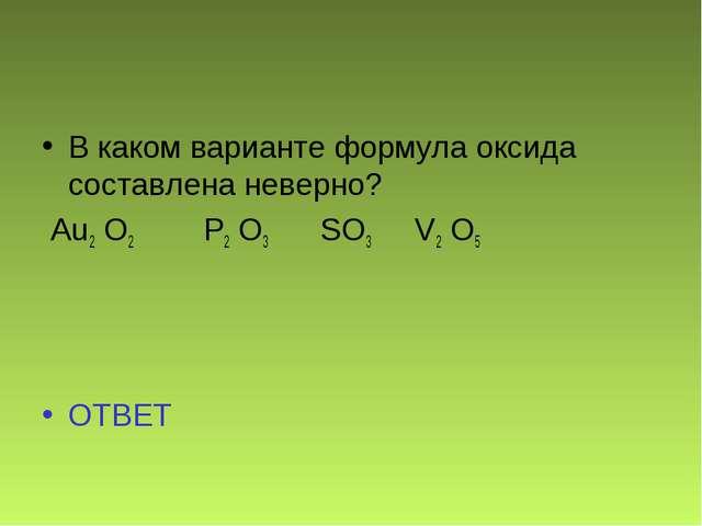 В каком варианте формула оксида составлена неверно? Au2 O2 P2 O3 SO3 V2 O5 ОТ...