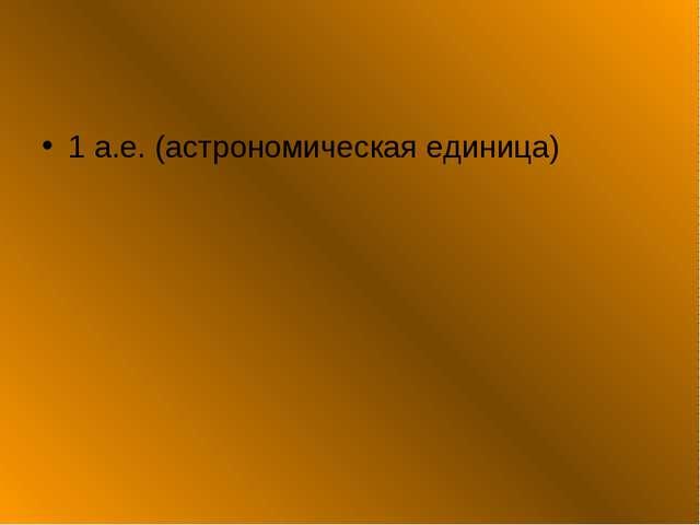 1 а.е. (астрономическая единица)
