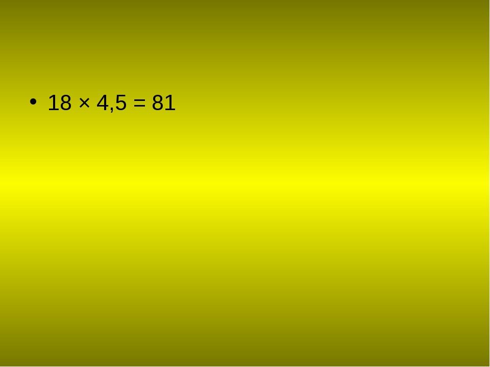 18 × 4,5 = 81