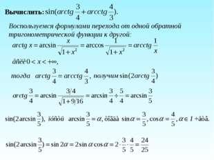 Вычислить: Воспользуемся формулами перехода от одной обратной тригонометричес