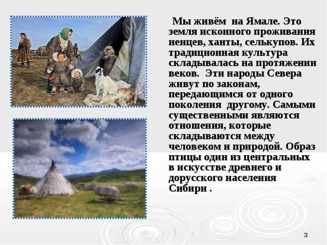 * Мы живём на Ямале. Это земля исконного проживания ненцев, ханты, селькупов....