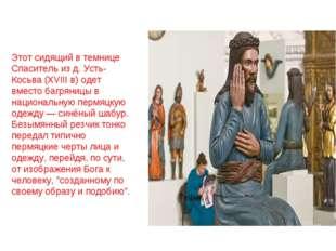 Этот сидящий в темнице Спаситель из д. Усть-Косьва (XVIII в) одет вместо багр