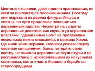 Местные язычники, даже приняв православие, не смогли поклоняться плоским икон