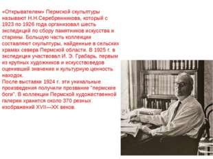 «Открывателем» Пермской скульптуры называют Н.Н.Серебренникова, который с 192