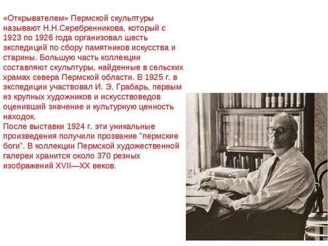 «Открывателем» Пермской скульптуры называют Н.Н.Серебренникова, который с 192...