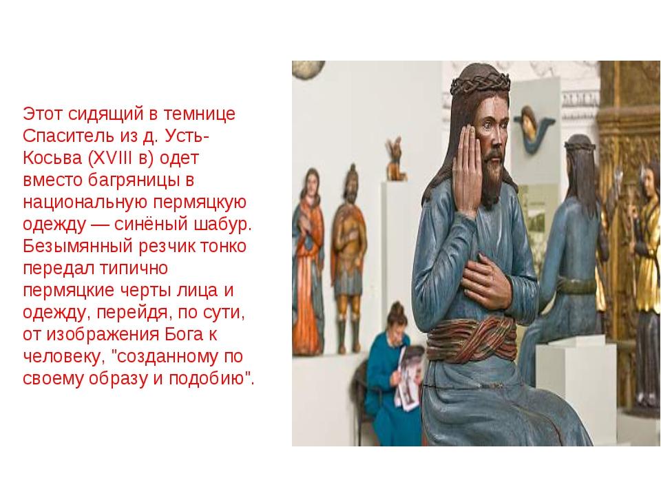 Этот сидящий в темнице Спаситель из д. Усть-Косьва (XVIII в) одет вместо багр...