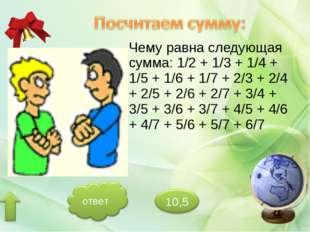 Чему равна следующая сумма: 1/2 + 1/3 + 1/4 + 1/5 + 1/6 + 1/7 + 2/3 + 2/4 + 2