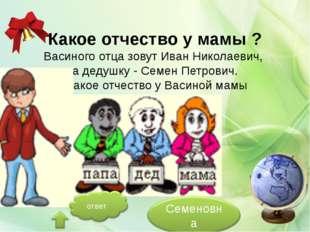 Какое отчество у мамы ? Васиного отца зовут Иван Николаевич, а дедушку - Сем