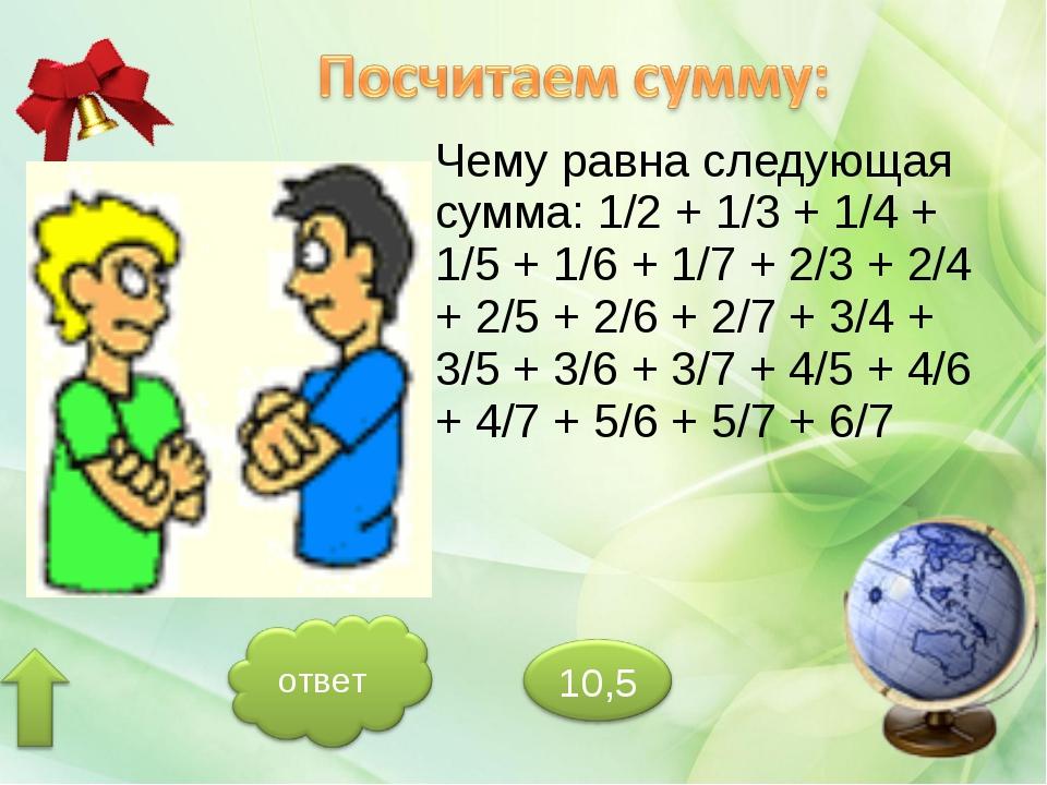 Чему равна следующая сумма: 1/2 + 1/3 + 1/4 + 1/5 + 1/6 + 1/7 + 2/3 + 2/4 + 2...