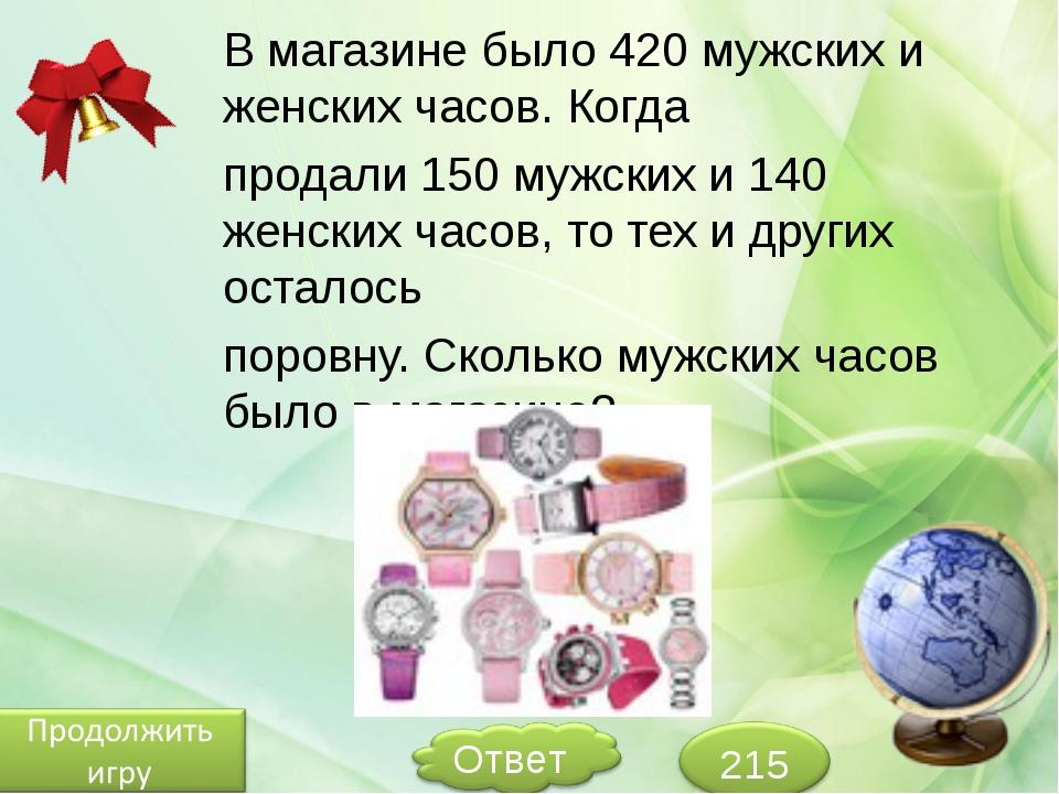 В магазине было 420 мужских и женских часов. Когда продали 150 мужских и 140...