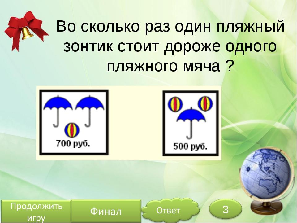 Во сколько раз один пляжный зонтик стоит дороже одного пляжного мяча ? Белозё...