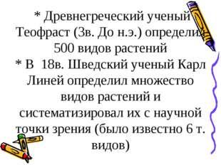 * Древнегреческий ученый Теофраст (3в. До н.э.) определил 500 видов растений