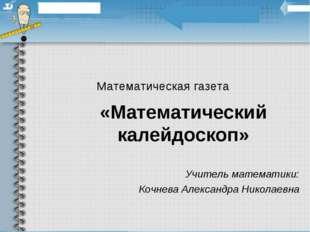Математическая газета «Математический калейдоскоп» Учитель математики: Кочнев