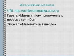 Использованные источники URL:http://uchitmatematika.ucoz.ru Газета «Математик