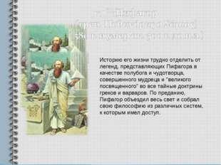 Историю его жизни трудно отделить от легенд, представляющих Пифагора в качест